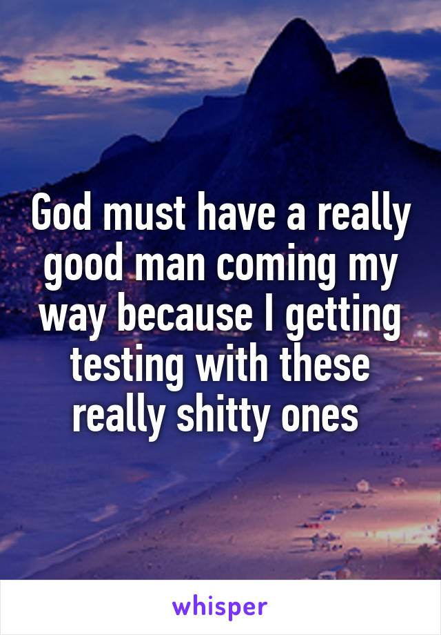 God must have a really good man coming my way because I getting testing with these really shitty ones