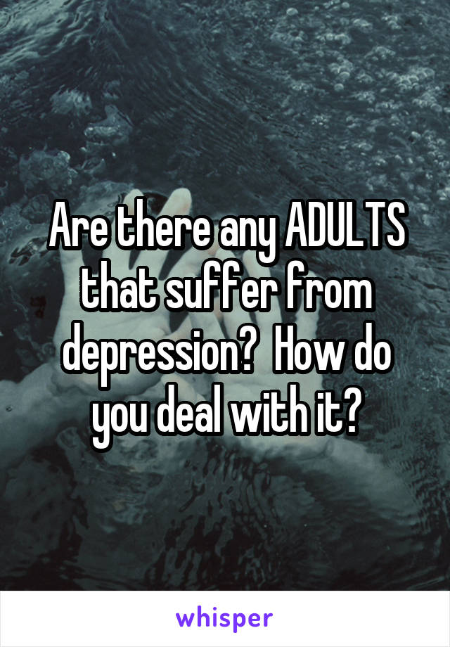 Are there any ADULTS that suffer from depression?  How do you deal with it?