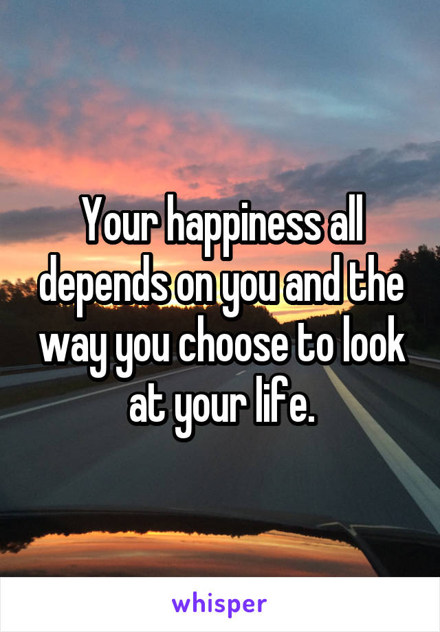 Your happiness all depends on you and the way you choose to look at your life.