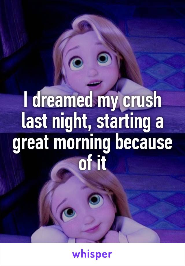 I dreamed my crush last night, starting a great morning because of it