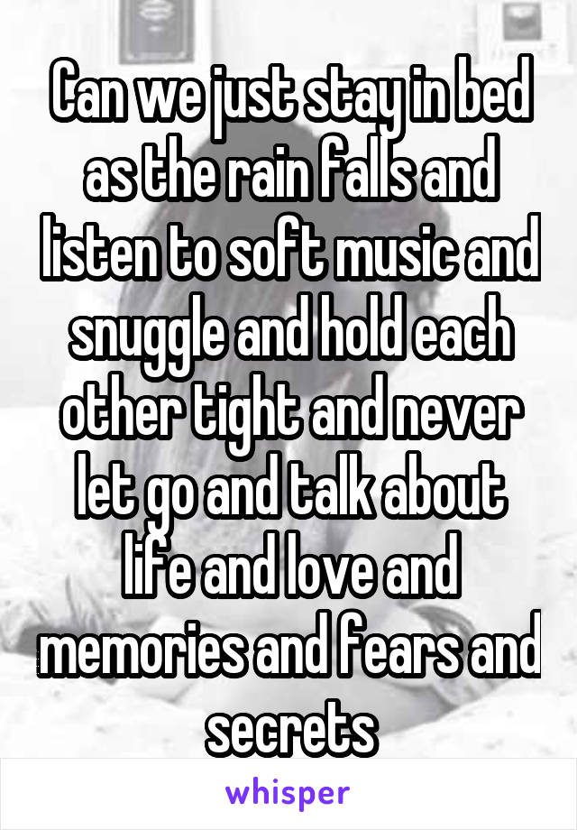 Can we just stay in bed as the rain falls and listen to soft music and snuggle and hold each other tight and never let go and talk about life and love and memories and fears and secrets