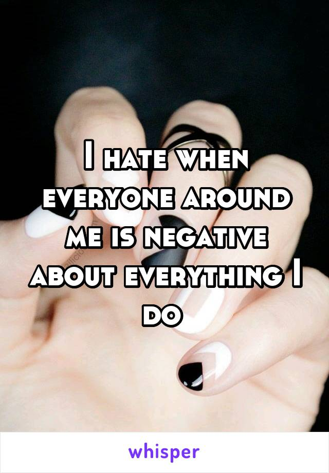 I hate when everyone around me is negative about everything I do