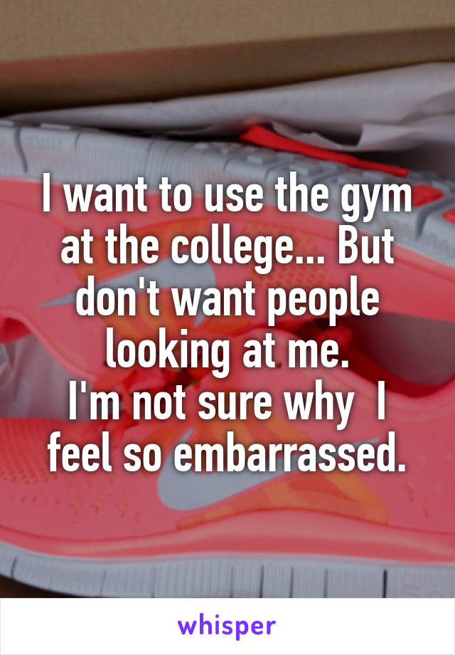 I want to use the gym at the college... But don't want people looking at me. I'm not sure why  I feel so embarrassed.