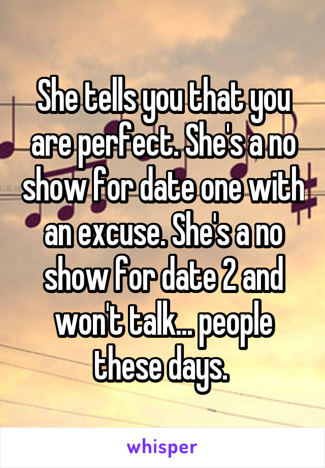 She tells you that you are perfect. She's a no show for date one with an excuse. She's a no show for date 2 and won't talk... people these days.