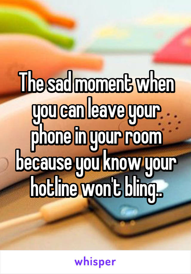The sad moment when you can leave your phone in your room because you know your hotline won't bling..