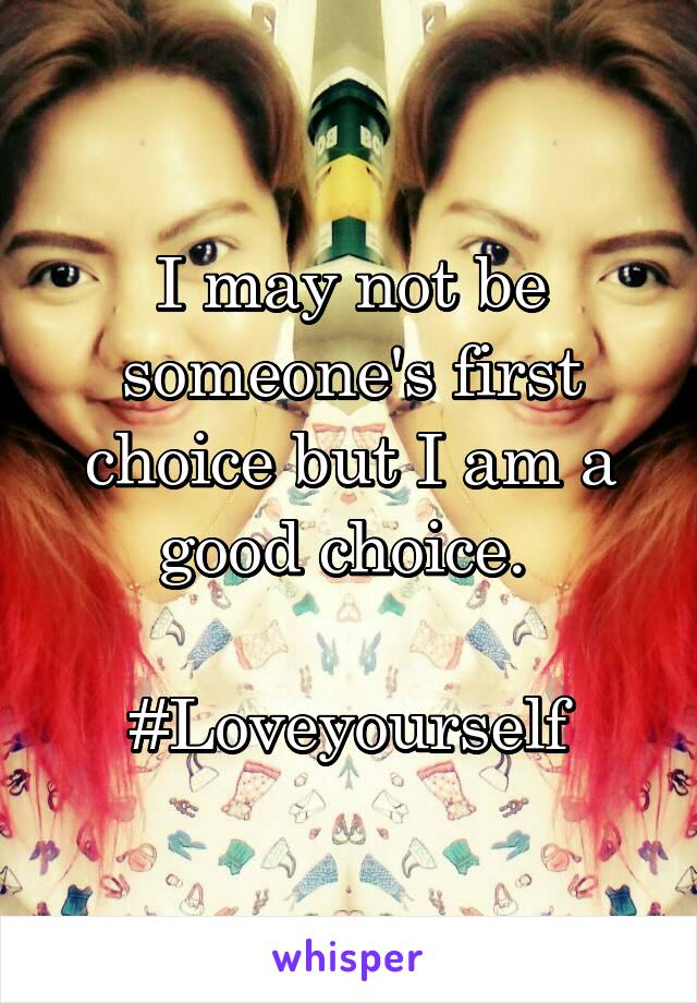 I may not be someone's first choice but I am a good choice.   #Loveyourself