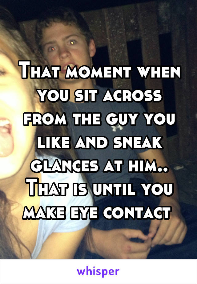That moment when you sit across from the guy you like and sneak glances at him.. That is until you make eye contact