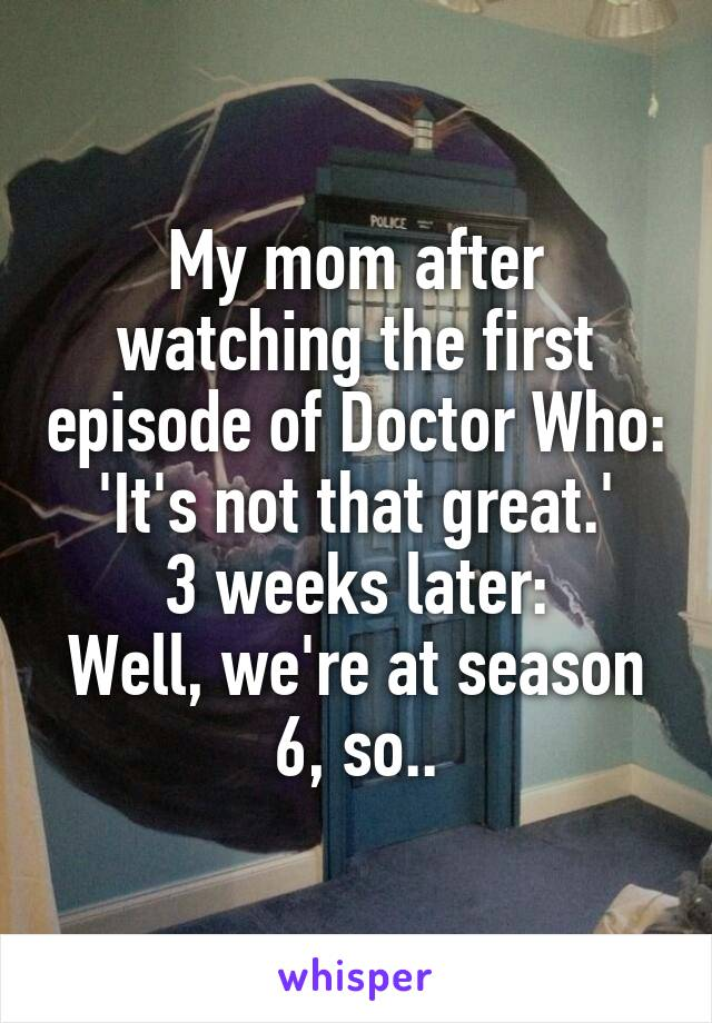 My mom after watching the first episode of Doctor Who: 'It's not that great.' 3 weeks later: Well, we're at season 6, so..