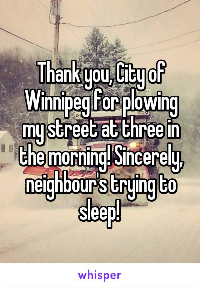 Thank you, City of Winnipeg for plowing my street at three in the morning! Sincerely, neighbour's trying to sleep!