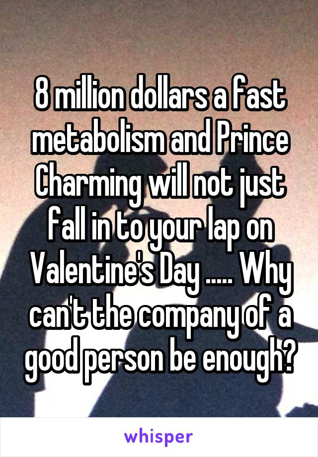 8 million dollars a fast metabolism and Prince Charming will not just fall in to your lap on Valentine's Day ..... Why can't the company of a good person be enough?