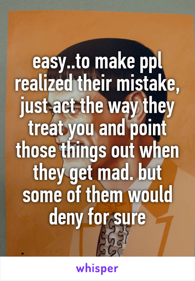 easy..to make ppl realized their mistake, just act the way they treat you and point those things out when they get mad. but some of them would deny for sure