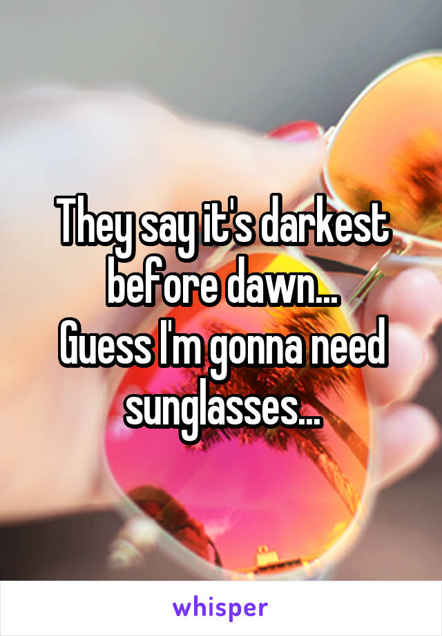 They say it's darkest before dawn... Guess I'm gonna need sunglasses...