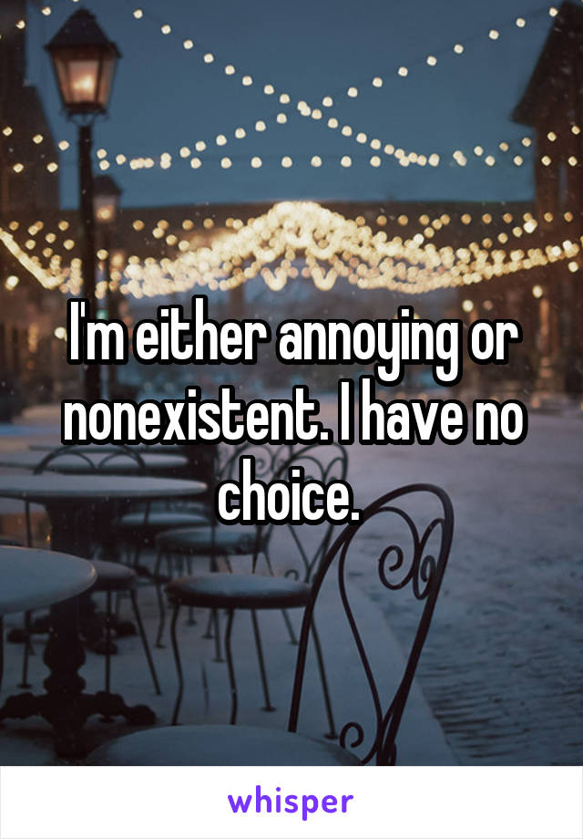 I'm either annoying or nonexistent. I have no choice.