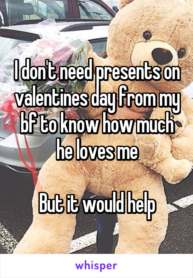 I don't need presents on valentines day from my bf to know how much he loves me  But it would help