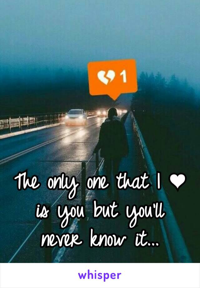 The only one that I ❤ is you but you'll never know it...