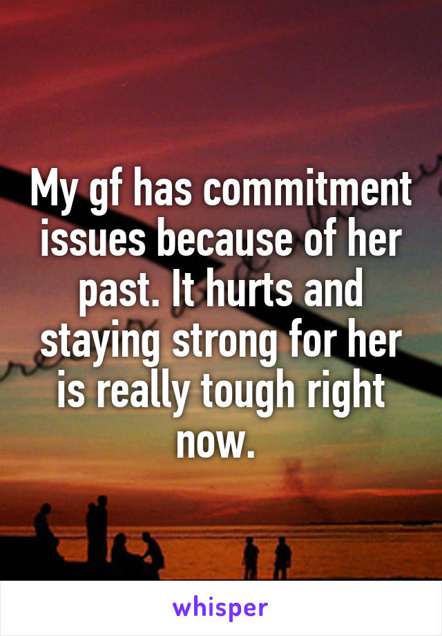 My gf has commitment issues because of her past. It hurts and staying strong for her is really tough right now.
