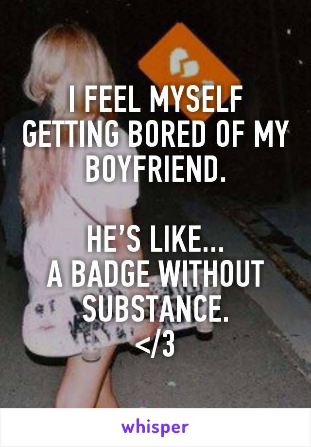 I FEEL MYSELF GETTING BORED OF MY BOYFRIEND.  HE'S LIKE... A BADGE WITHOUT SUBSTANCE. </3