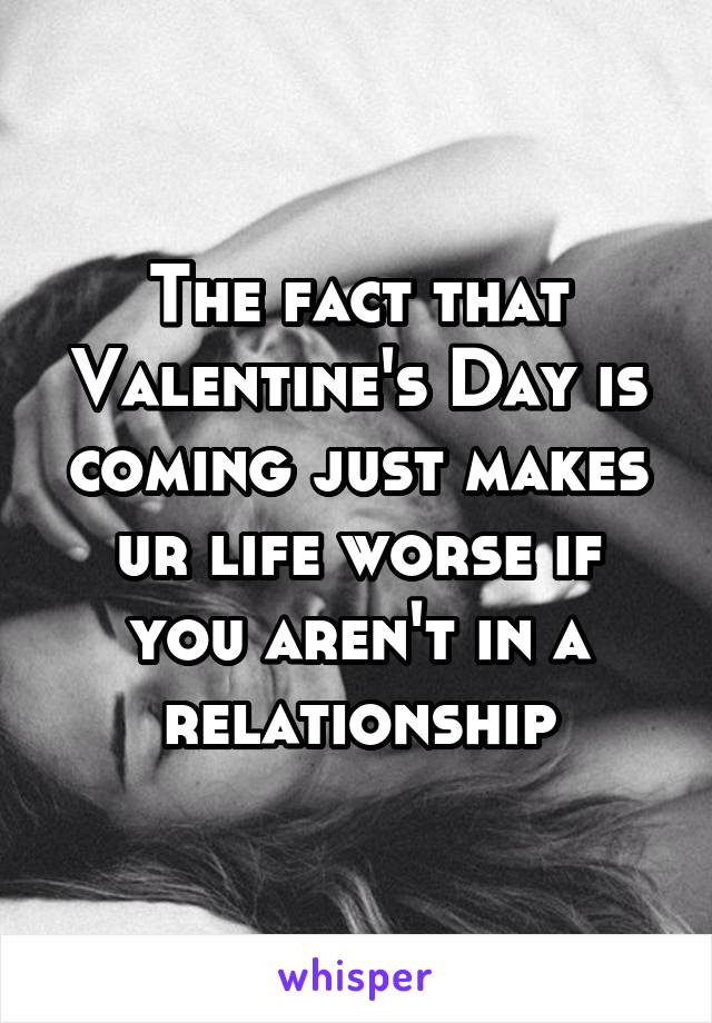 The fact that Valentine's Day is coming just makes ur life worse if you aren't in a relationship