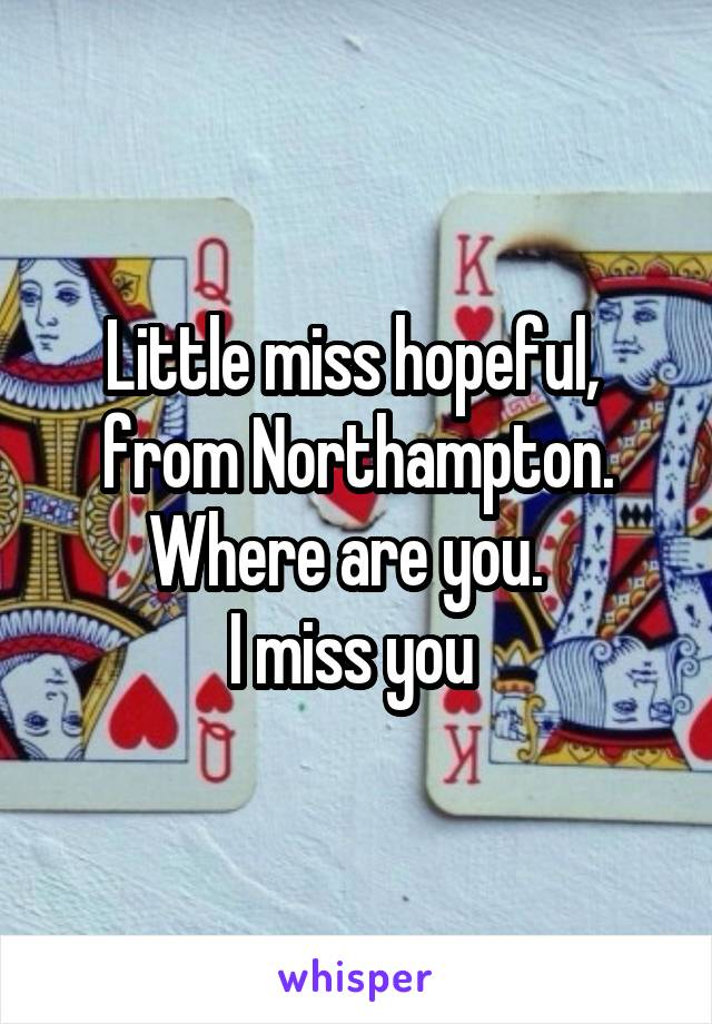 Little miss hopeful,  from Northampton. Where are you.   I miss you