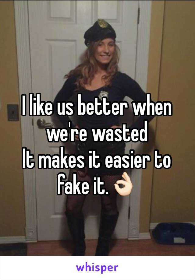 I like us better when we're wasted It makes it easier to fake it.👌🏻