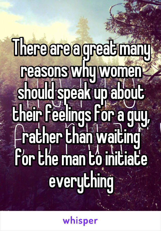 There are a great many reasons why women should speak up about their feelings for a guy, rather than waiting for the man to initiate everything