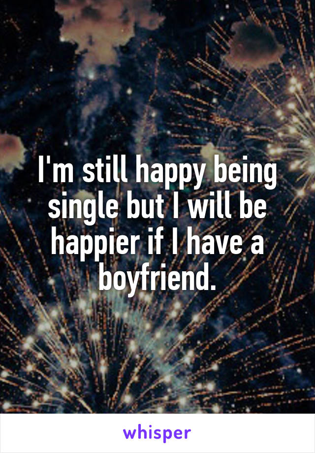 I'm still happy being single but I will be happier if I have a boyfriend.