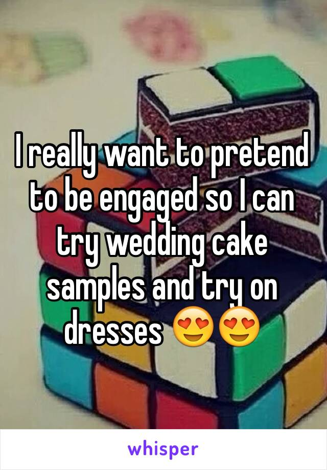I really want to pretend to be engaged so I can try wedding cake samples and try on dresses 😍😍