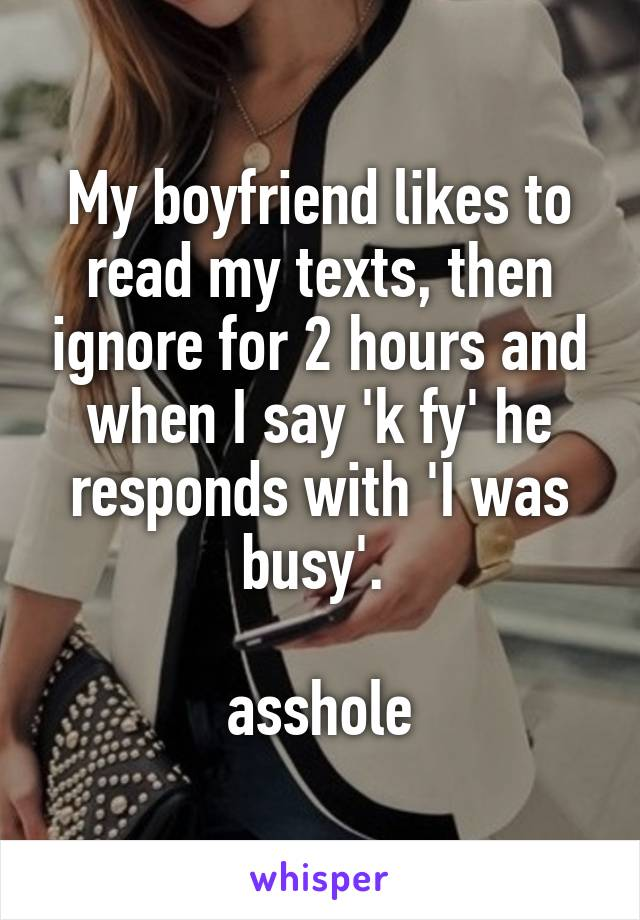 My boyfriend likes to read my texts, then ignore for 2 hours and when I say 'k fy' he responds with 'I was busy'.   asshole