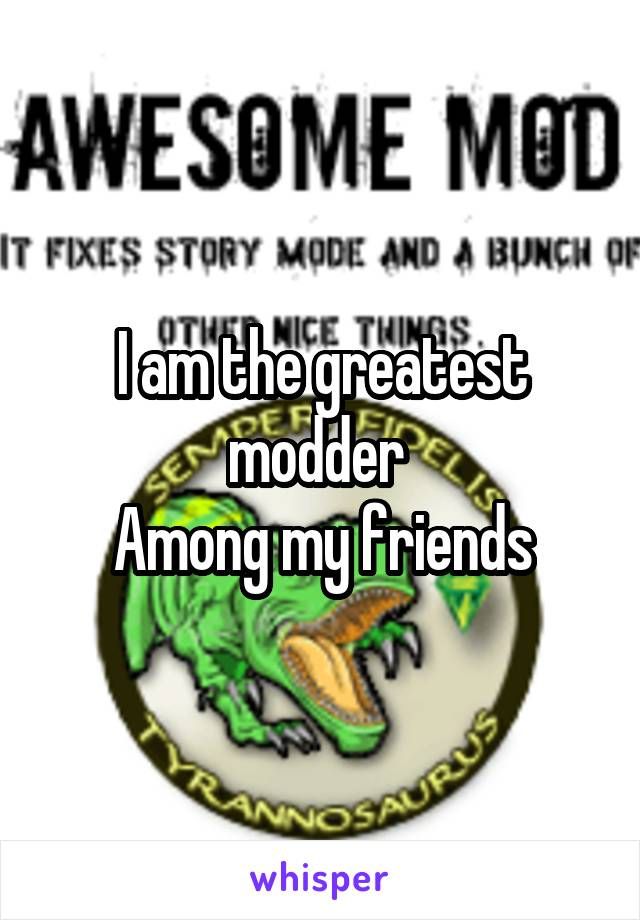 I am the greatest modder  Among my friends