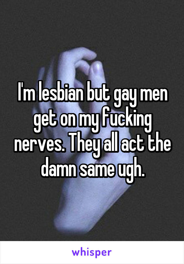 I'm lesbian but gay men get on my fucking nerves. They all act the damn same ugh.