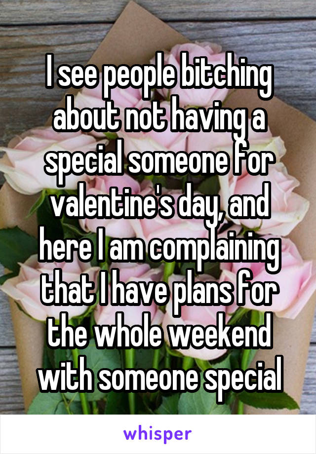 I see people bitching about not having a special someone for valentine's day, and here I am complaining that I have plans for the whole weekend with someone special