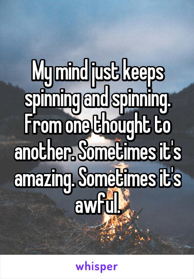 My mind just keeps spinning and spinning. From one thought to another. Sometimes it's amazing. Sometimes it's awful.