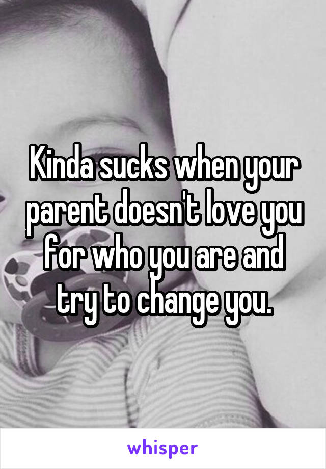 Kinda sucks when your parent doesn't love you for who you are and try to change you.