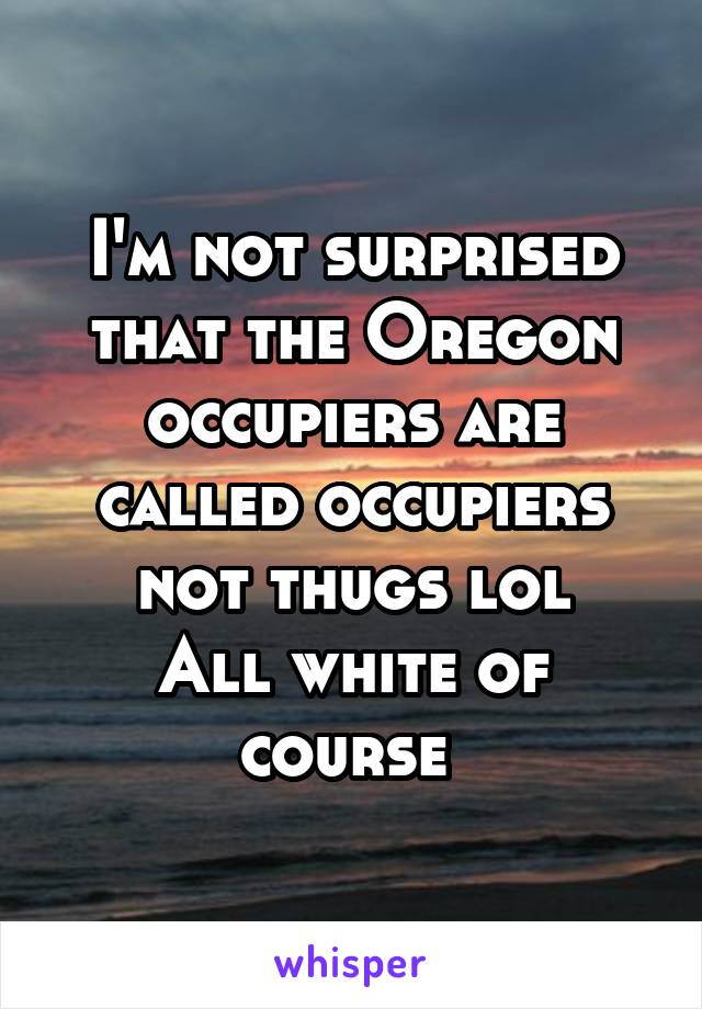 I'm not surprised that the Oregon occupiers are called occupiers not thugs lol All white of course