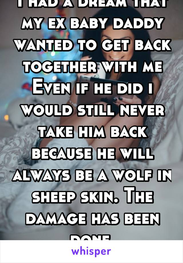 I had a dream that my ex baby daddy wanted to get back together with me Even if he did i would still never take him back because he will always be a wolf in sheep skin. The damage has been done.