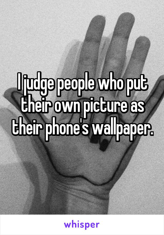 I judge people who put their own picture as their phone's wallpaper.