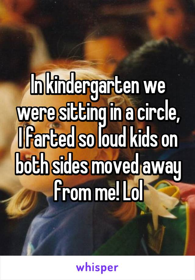 In kindergarten we were sitting in a circle, I farted so loud kids on both sides moved away from me! Lol