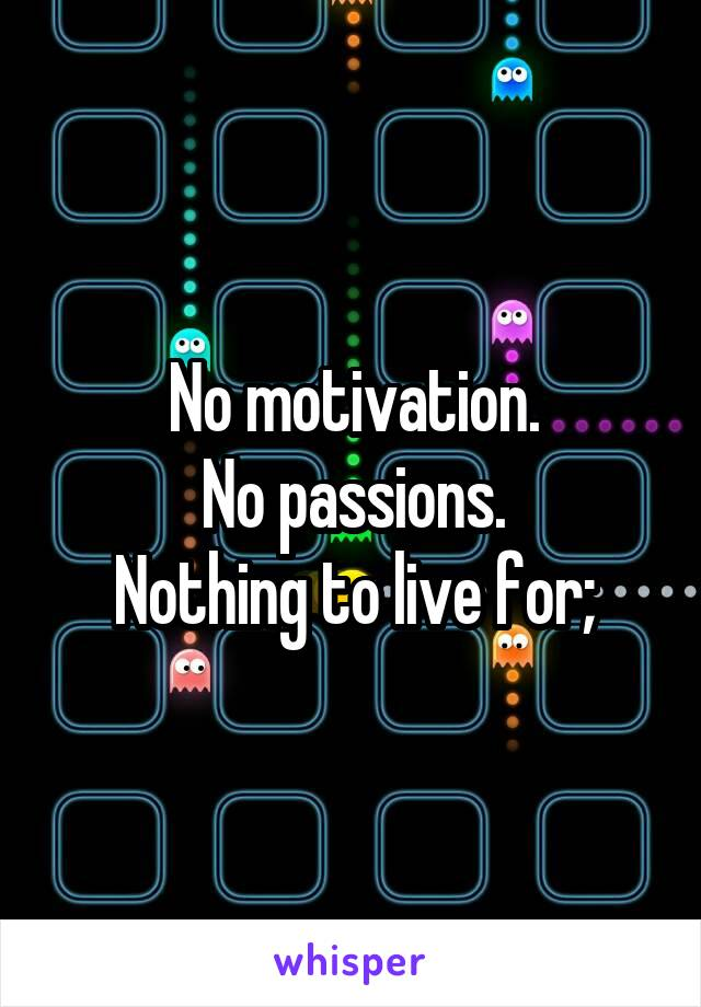 No motivation. No passions. Nothing to live for;