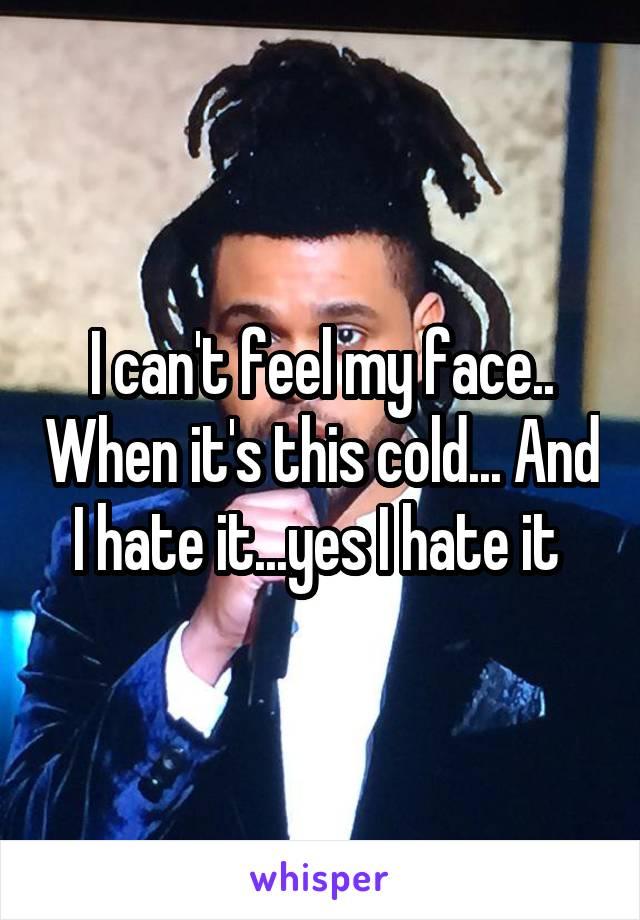 I can't feel my face.. When it's this cold... And I hate it...yes I hate it