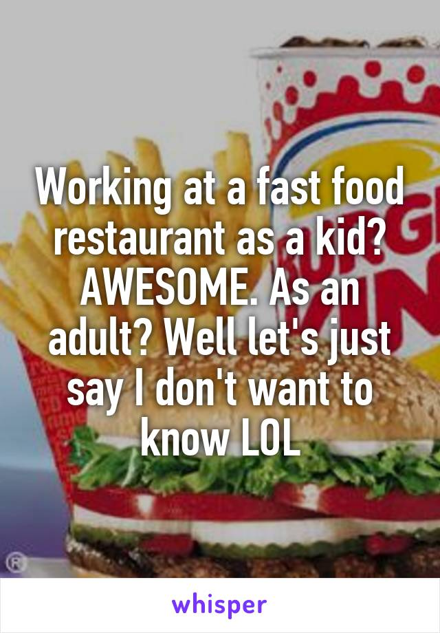 Working at a fast food restaurant as a kid? AWESOME. As an adult? Well let's just say I don't want to know LOL