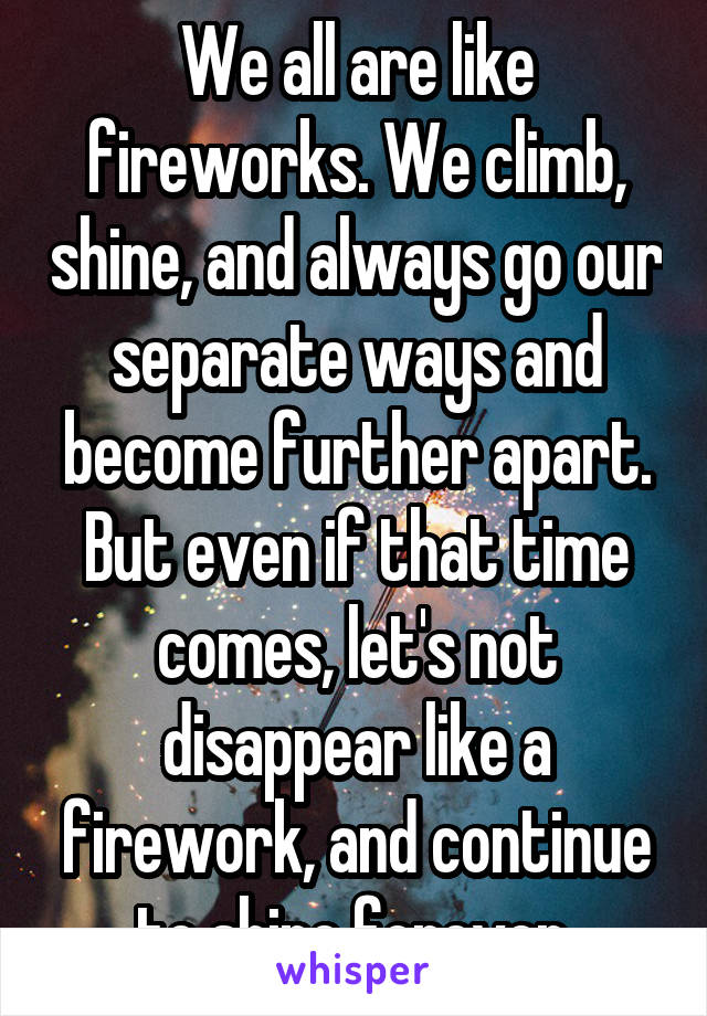 We all are like fireworks. We climb, shine, and always go our separate ways and become further apart. But even if that time comes, let's not disappear like a firework, and continue to shine forever