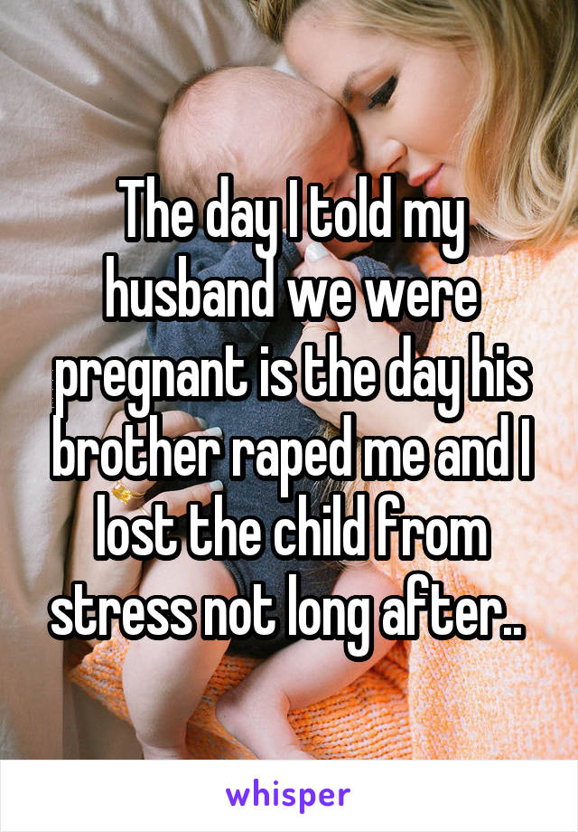 The day I told my husband we were pregnant is the day his brother raped me and I lost the child from stress not long after..