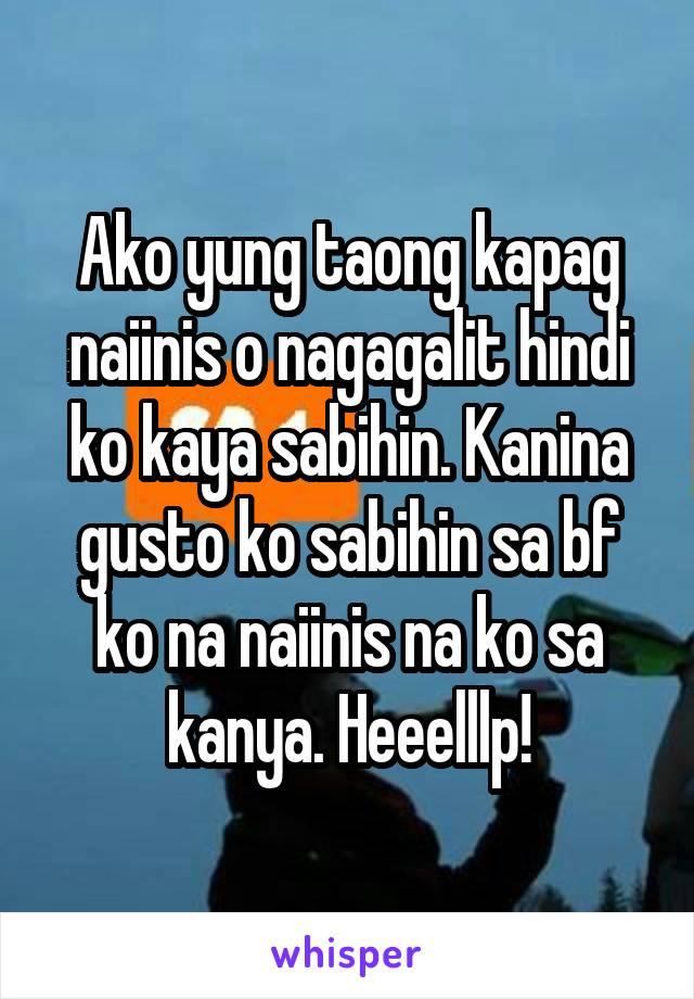 Ako yung taong kapag naiinis o nagagalit hindi ko kaya sabihin. Kanina gusto ko sabihin sa bf ko na naiinis na ko sa kanya. Heeelllp!