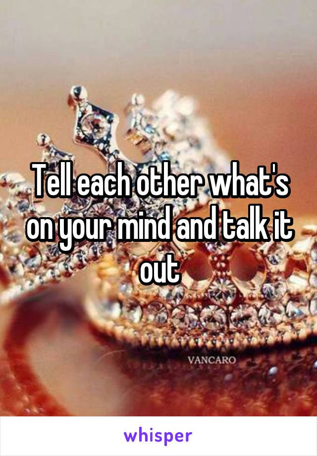 Tell each other what's on your mind and talk it out