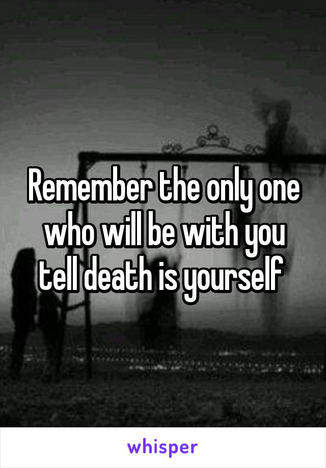 Remember the only one who will be with you tell death is yourself