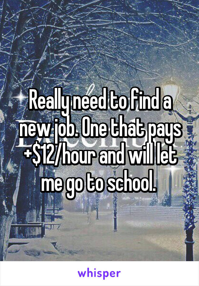 Really need to find a new job. One that pays +$12/hour and will let me go to school.