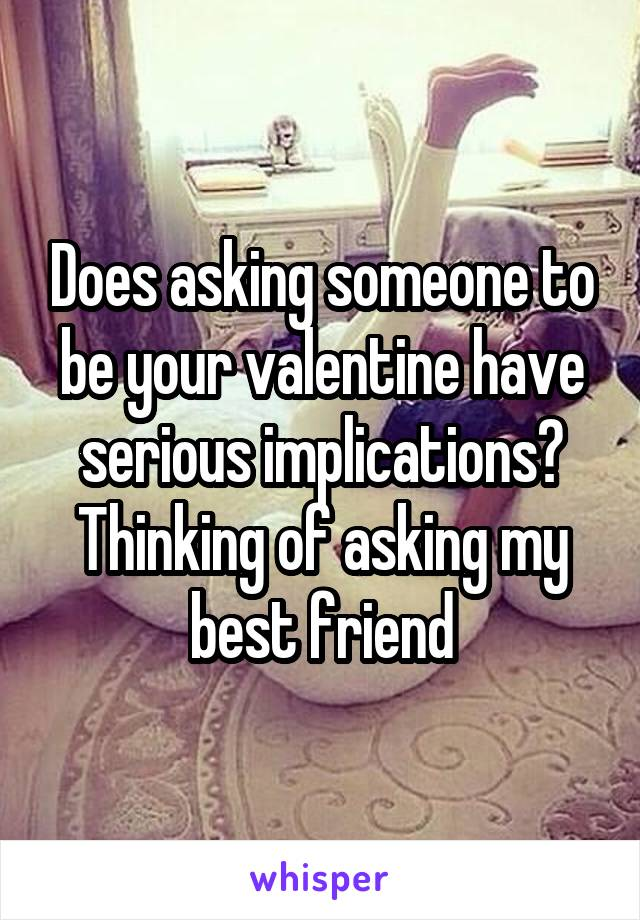 Does asking someone to be your valentine have serious implications? Thinking of asking my best friend