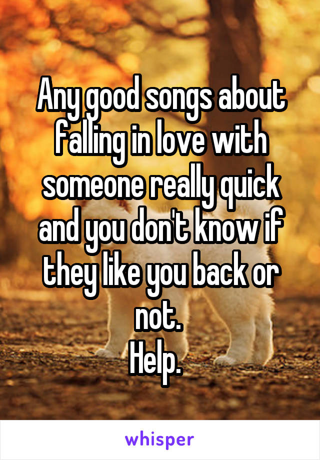 Any good songs about falling in love with someone really quick and you don't know if they like you back or not.  Help.
