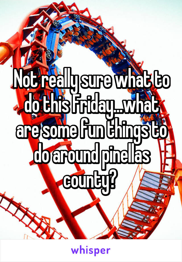 Not really sure what to do this Friday...what are some fun things to do around pinellas county?