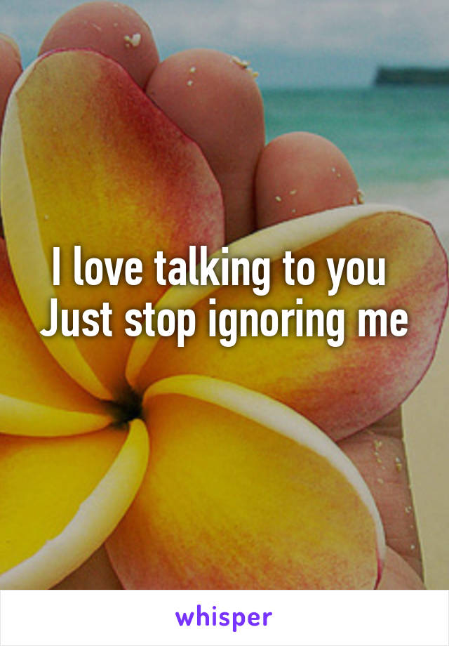 I love talking to you  Just stop ignoring me